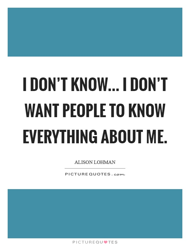 I don't know... I don't want people to know everything about me Picture Quote #1