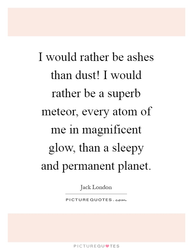 I would rather be ashes than dust! I would rather be a superb meteor, every atom of me in magnificent glow, than a sleepy and permanent planet Picture Quote #1