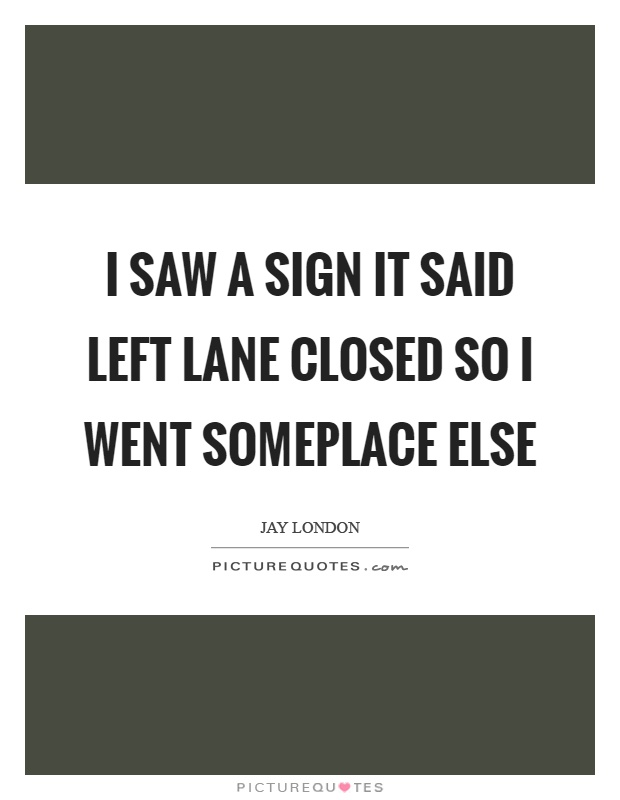 I saw a sign it said left lane closed so I went someplace else Picture Quote #1