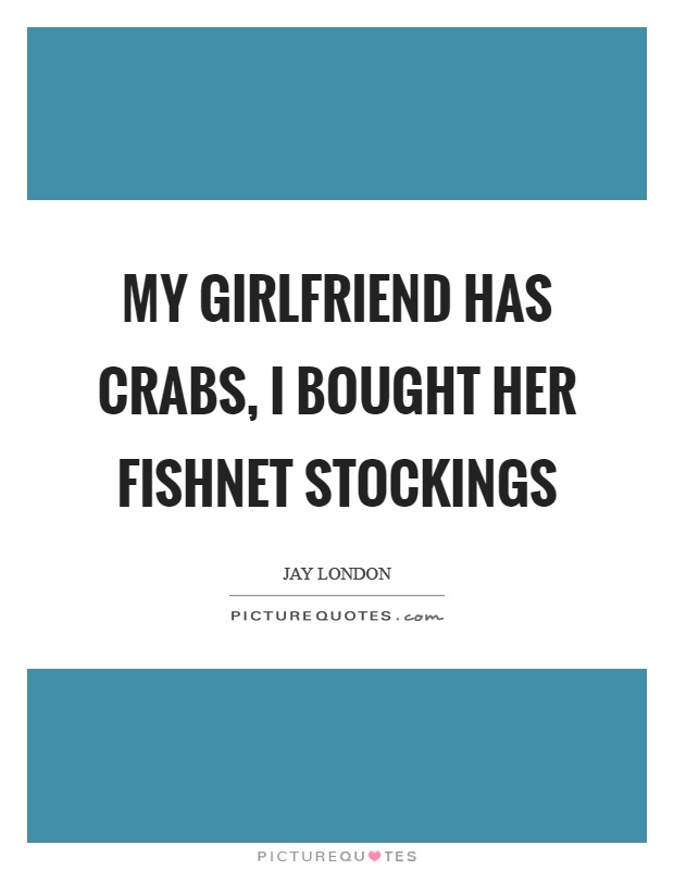 My girlfriend has crabs, I bought her fishnet stockings Picture Quote #1