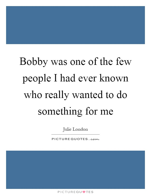 Bobby was one of the few people I had ever known who really wanted to do something for me Picture Quote #1