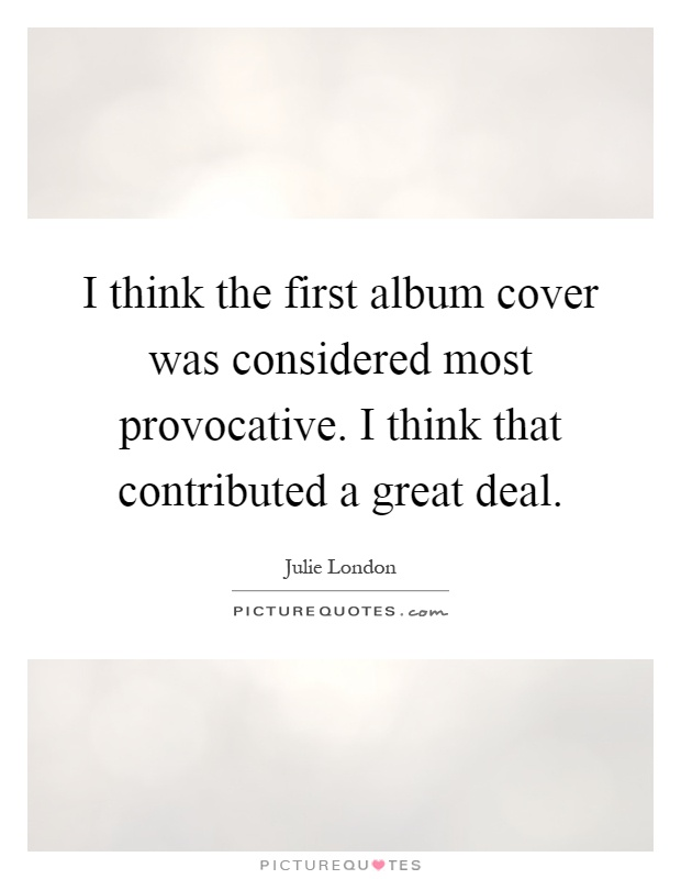 I think the first album cover was considered most provocative. I think that contributed a great deal Picture Quote #1