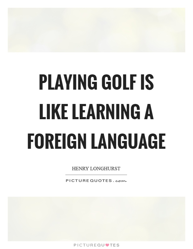 Playing golf is like learning a foreign language Picture Quote #1