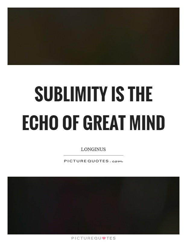 Sublimity is the echo of great mind Picture Quote #1