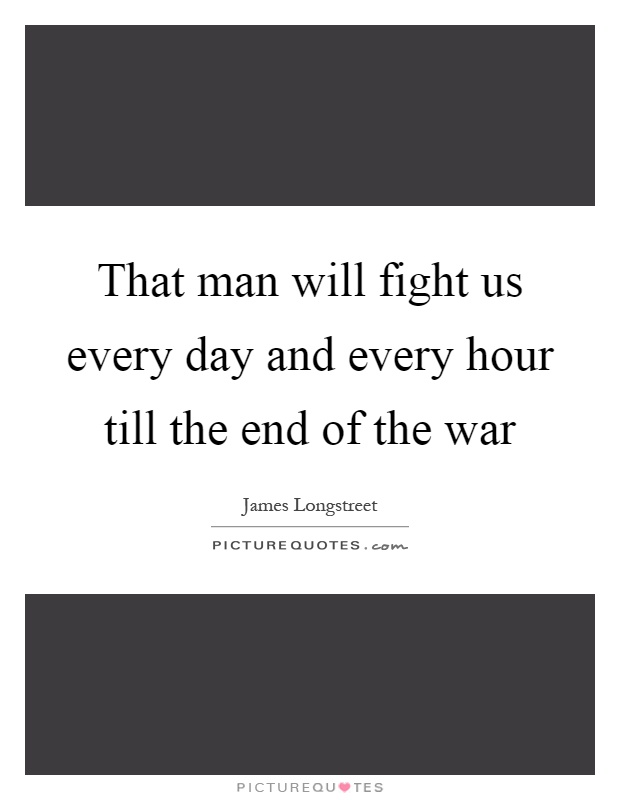 That man will fight us every day and every hour till the end of the war Picture Quote #1