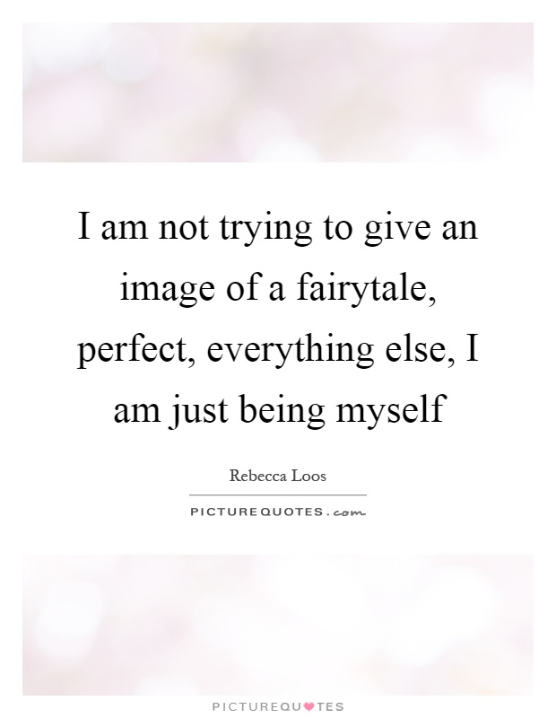 I am not trying to give an image of a fairytale, perfect, everything else, I am just being myself Picture Quote #1