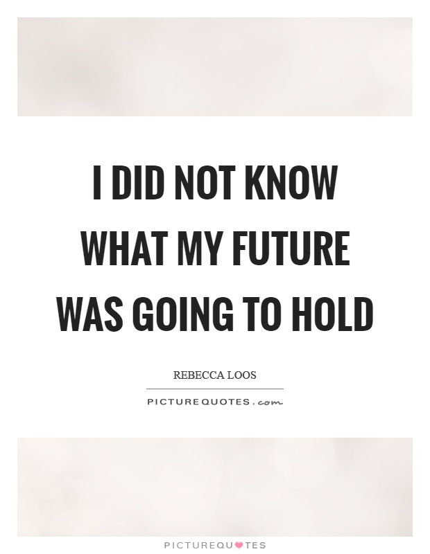 I did not know what my future was going to hold Picture Quote #1