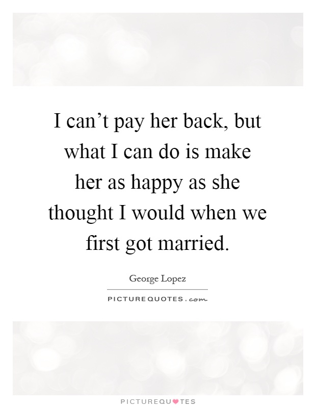 I can't pay her back, but what I can do is make her as happy as she thought I would when we first got married Picture Quote #1