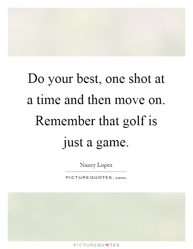 Do your best, one shot at a time and then move on. Remember that golf is just a game Picture Quote #1