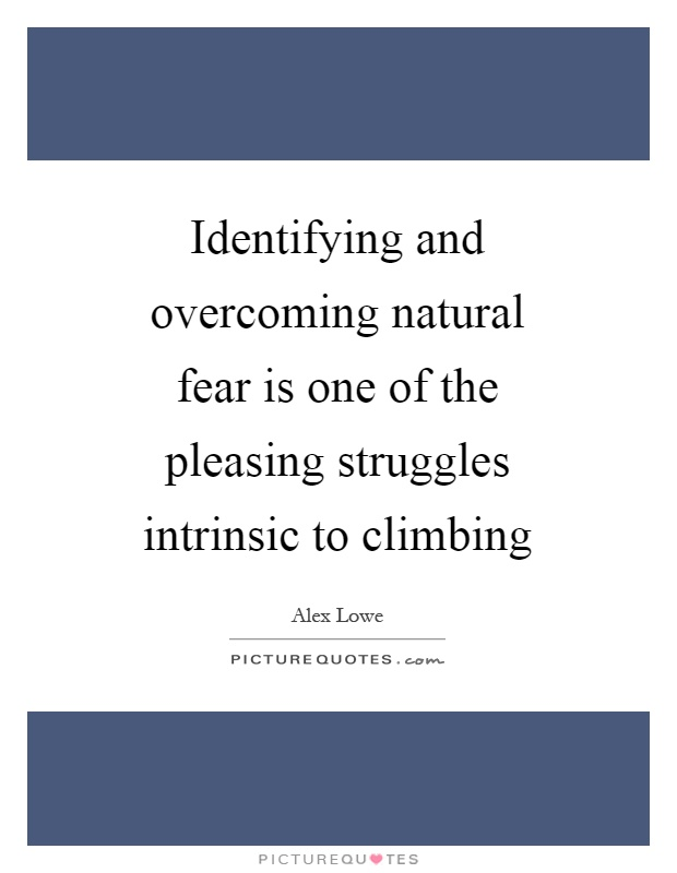 Identifying and overcoming natural fear is one of the pleasing struggles intrinsic to climbing Picture Quote #1