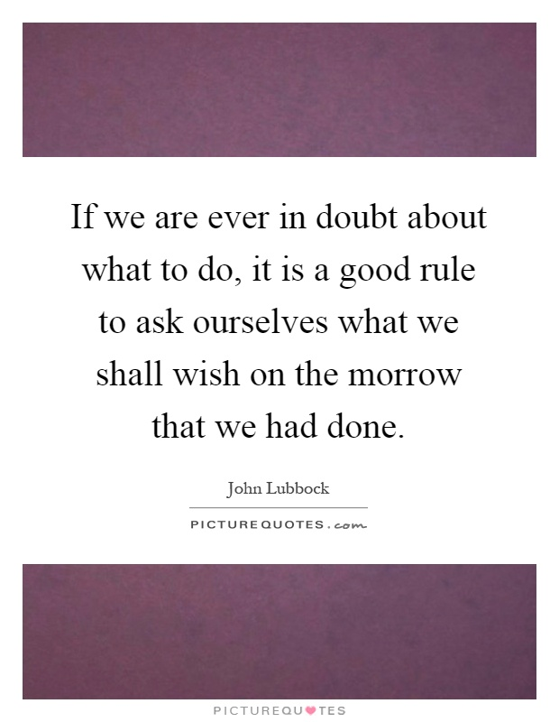 If we are ever in doubt about what to do, it is a good rule to ask ourselves what we shall wish on the morrow that we had done Picture Quote #1