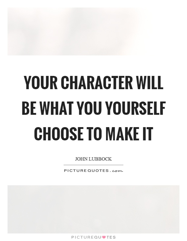 Your character will be what you yourself choose to make it Picture Quote #1
