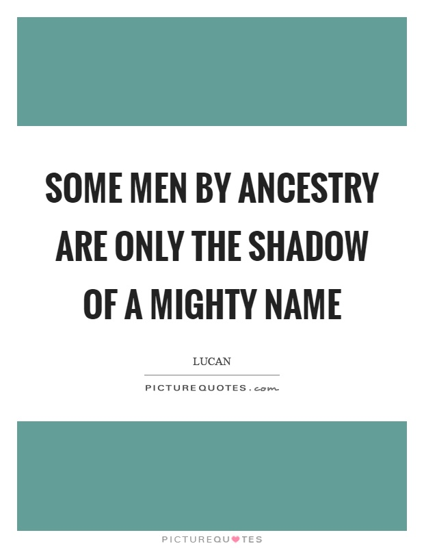 Some men by ancestry are only the shadow of a mighty name Picture Quote #1