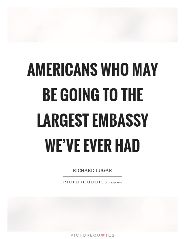 Americans who may be going to the largest embassy we've ever had Picture Quote #1