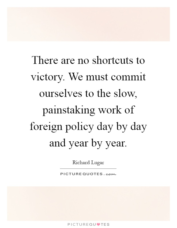 There are no shortcuts to victory. We must commit ourselves to the slow, painstaking work of foreign policy day by day and year by year Picture Quote #1