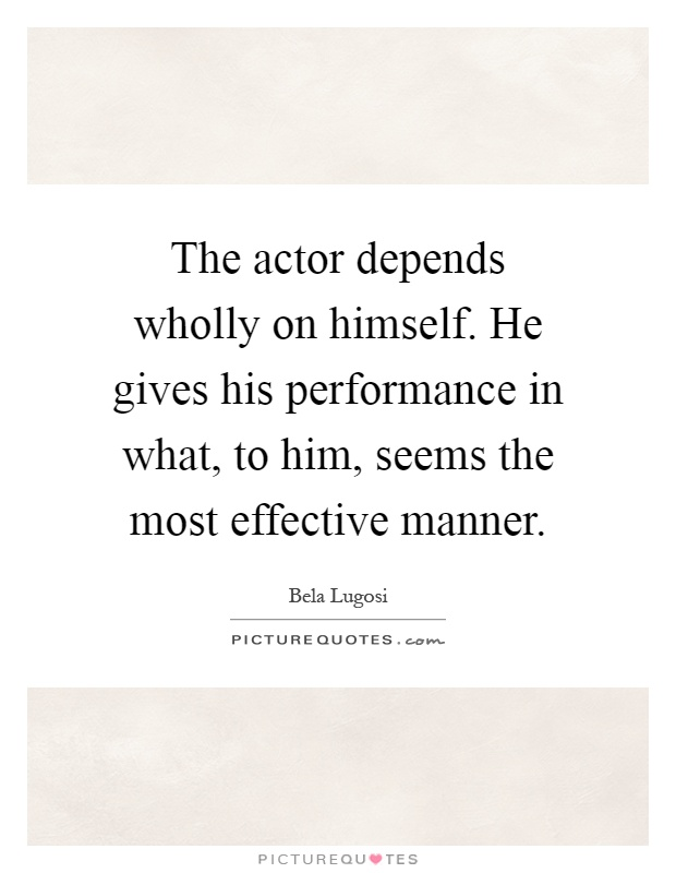 The actor depends wholly on himself. He gives his performance in what, to him, seems the most effective manner Picture Quote #1