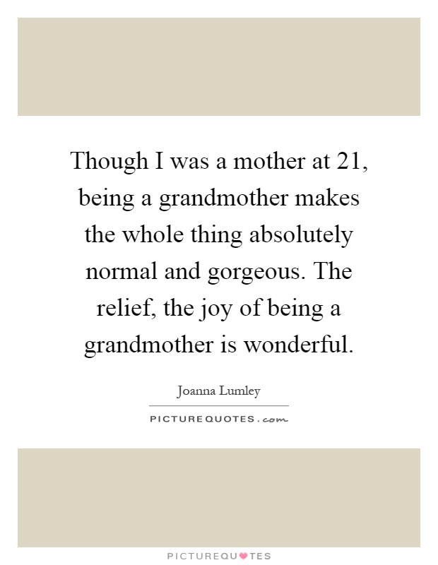 Though I was a mother at 21, being a grandmother makes the whole thing absolutely normal and gorgeous. The relief, the joy of being a grandmother is wonderful Picture Quote #1