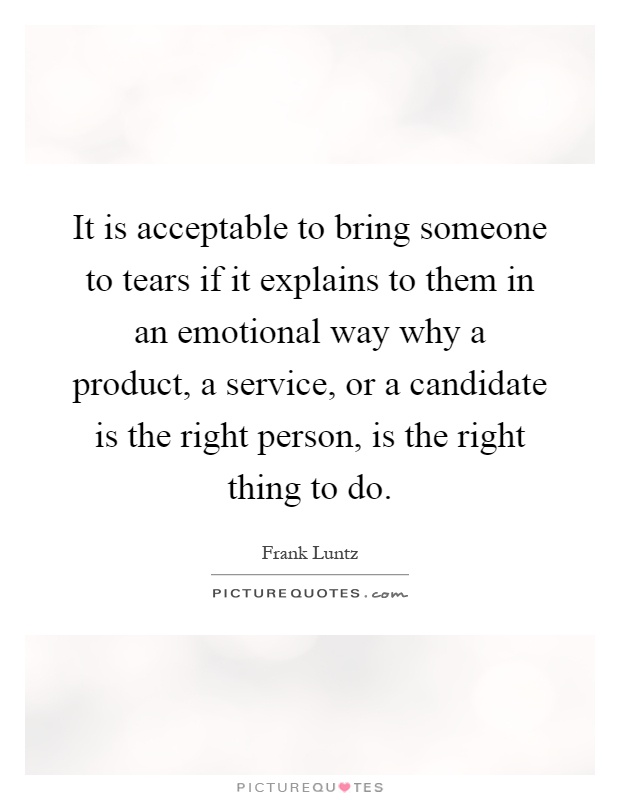 It is acceptable to bring someone to tears if it explains to them in an emotional way why a product, a service, or a candidate is the right person, is the right thing to do Picture Quote #1