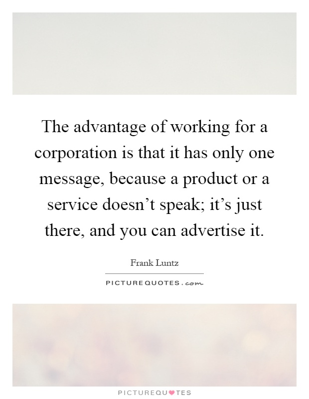 The advantage of working for a corporation is that it has only one message, because a product or a service doesn't speak; it's just there, and you can advertise it Picture Quote #1