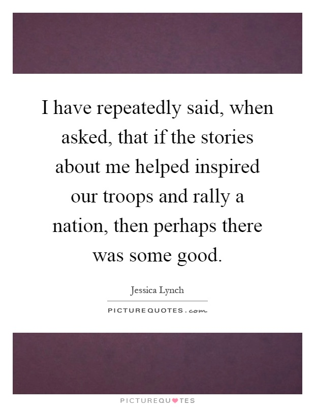 I have repeatedly said, when asked, that if the stories about me helped inspired our troops and rally a nation, then perhaps there was some good Picture Quote #1