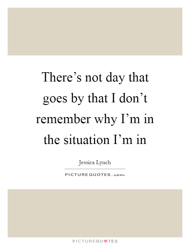 There's not day that goes by that I don't remember why I'm in the situation I'm in Picture Quote #1