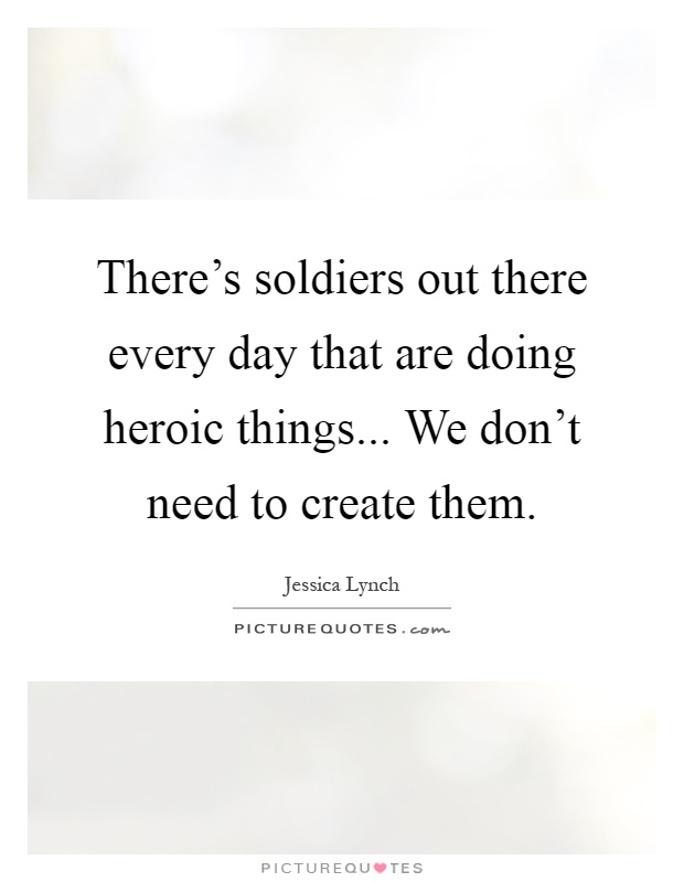 There's soldiers out there every day that are doing heroic things... We don't need to create them Picture Quote #1