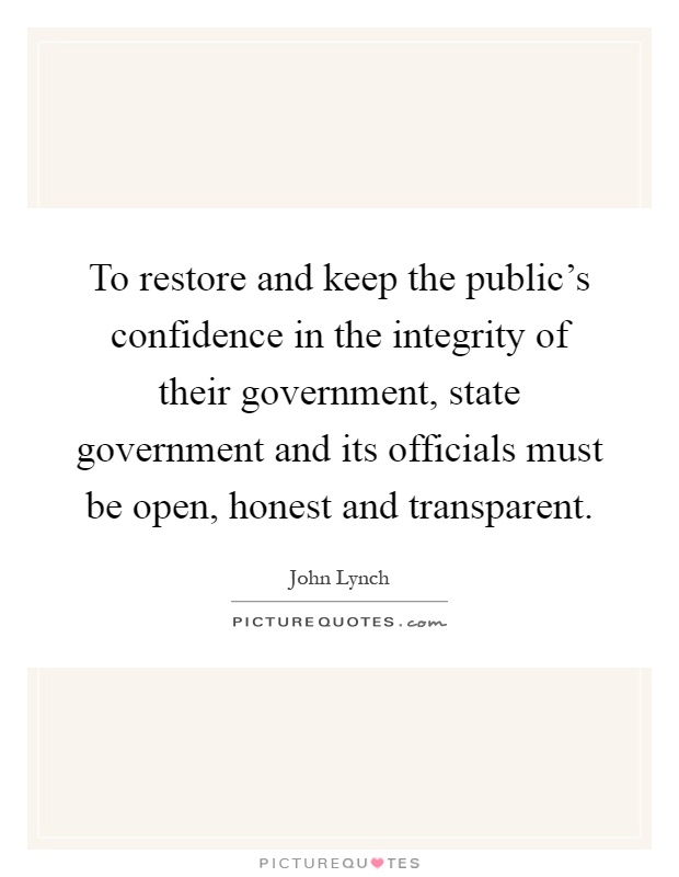 To restore and keep the public's confidence in the integrity of their government, state government and its officials must be open, honest and transparent Picture Quote #1