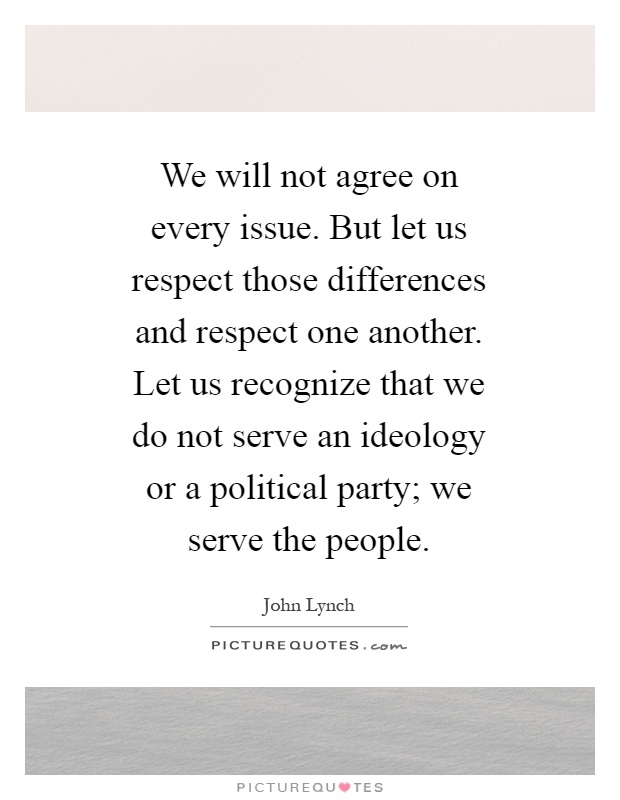 We will not agree on every issue. But let us respect those differences and respect one another. Let us recognize that we do not serve an ideology or a political party; we serve the people Picture Quote #1