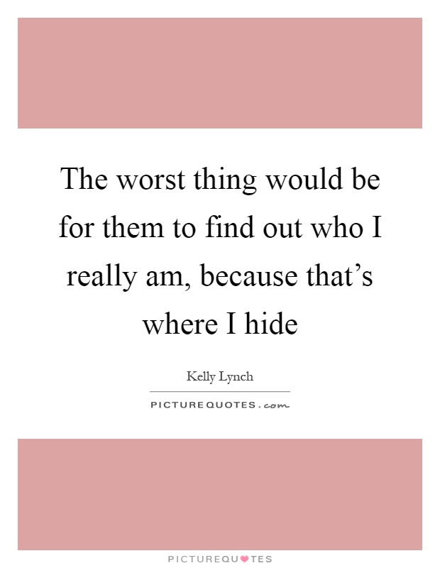 The worst thing would be for them to find out who I really am, because that's where I hide Picture Quote #1