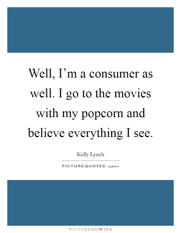 Well, I'm a consumer as well. I go to the movies with my popcorn and believe everything I see Picture Quote #1