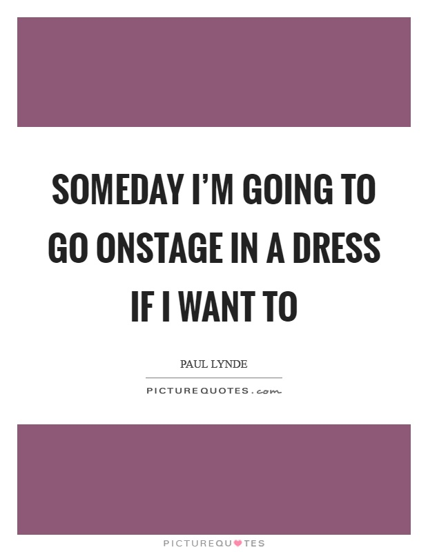 Someday I'm going to go onstage in a dress if I want to Picture Quote #1