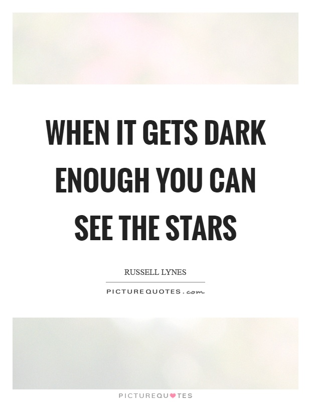 When it gets dark enough you can see the stars Picture Quote #1