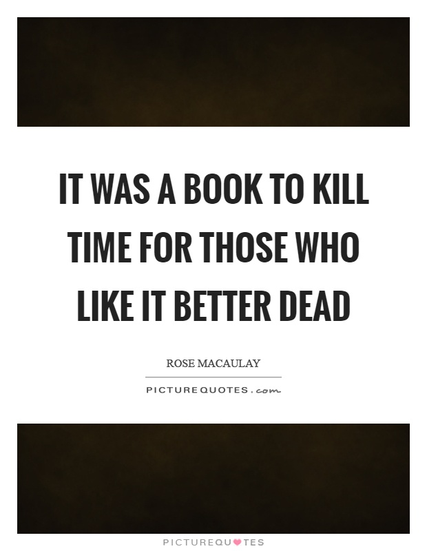 It was a book to kill time for those who like it better dead Picture Quote #1