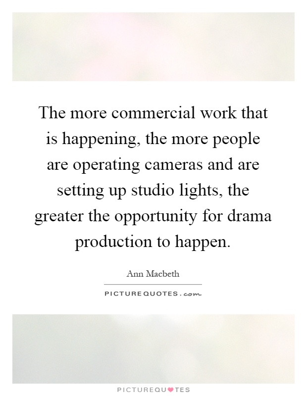 The more commercial work that is happening, the more people are operating cameras and are setting up studio lights, the greater the opportunity for drama production to happen Picture Quote #1