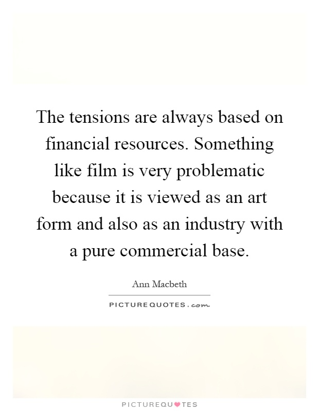 The tensions are always based on financial resources. Something like film is very problematic because it is viewed as an art form and also as an industry with a pure commercial base Picture Quote #1
