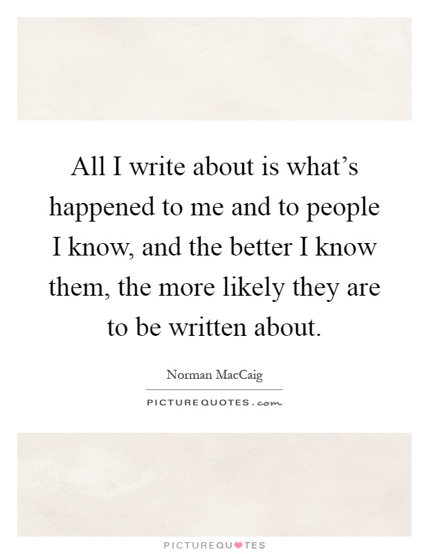 All I write about is what's happened to me and to people I know, and the better I know them, the more likely they are to be written about Picture Quote #1
