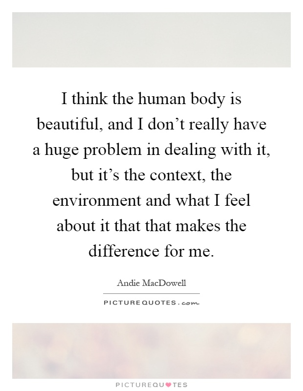 I think the human body is beautiful, and I don't really have a huge problem in dealing with it, but it's the context, the environment and what I feel about it that that makes the difference for me Picture Quote #1