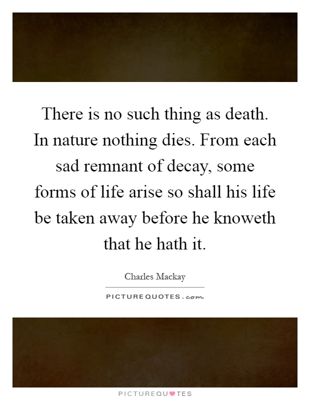 There is no such thing as death. In nature nothing dies. From each sad remnant of decay, some forms of life arise so shall his life be taken away before he knoweth that he hath it Picture Quote #1