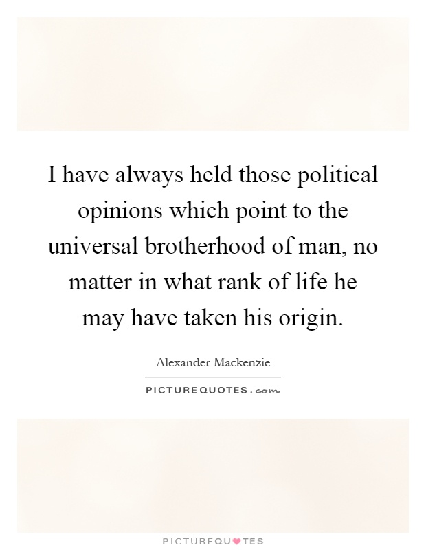 I have always held those political opinions which point to the universal brotherhood of man, no matter in what rank of life he may have taken his origin Picture Quote #1