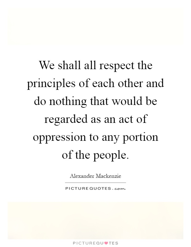 We shall all respect the principles of each other and do nothing that would be regarded as an act of oppression to any portion of the people Picture Quote #1