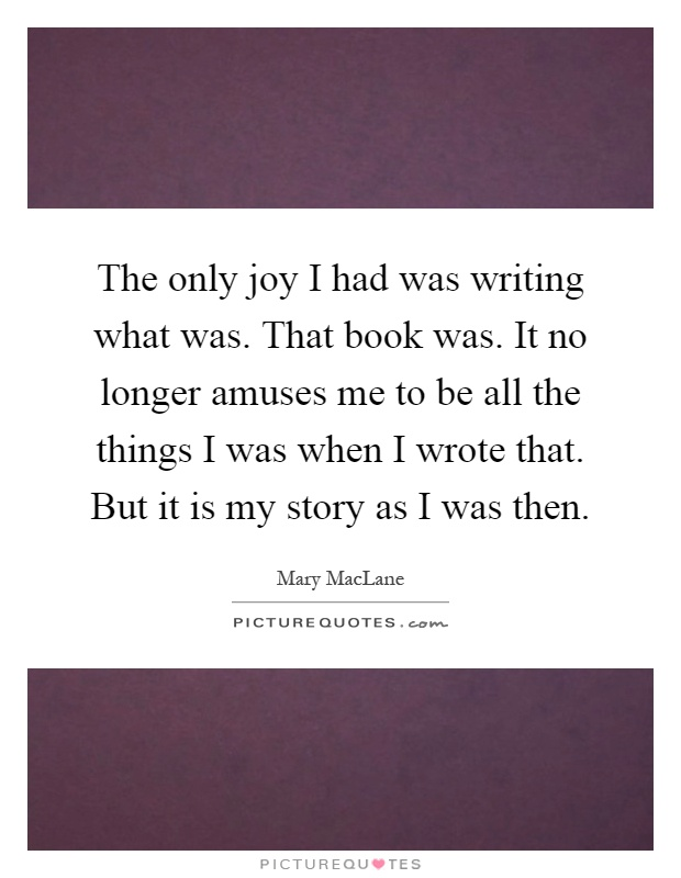 The only joy I had was writing what was. That book was. It no longer amuses me to be all the things I was when I wrote that. But it is my story as I was then Picture Quote #1