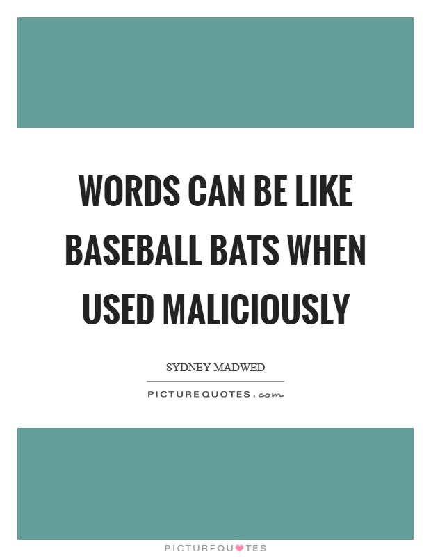 Words can be like baseball bats when used maliciously Picture Quote #1