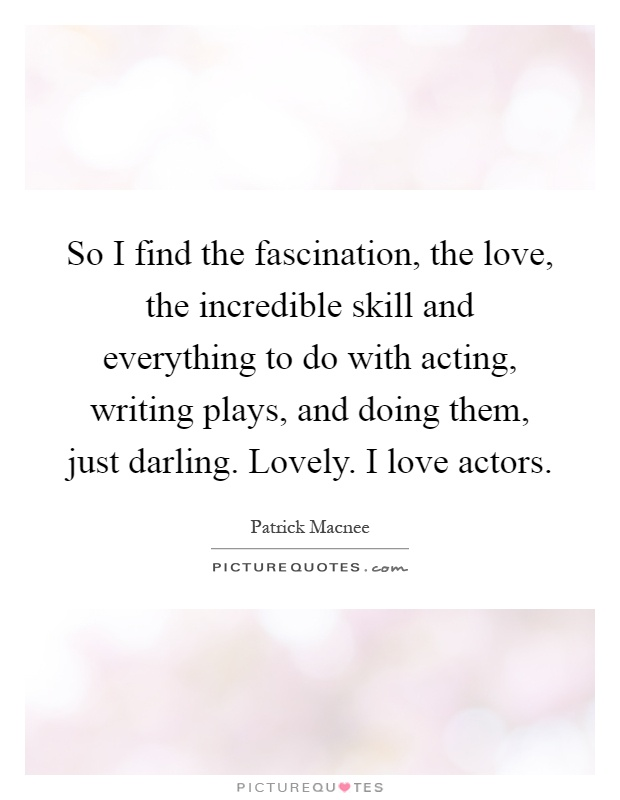 So I find the fascination, the love, the incredible skill and everything to do with acting, writing plays, and doing them, just darling. Lovely. I love actors Picture Quote #1