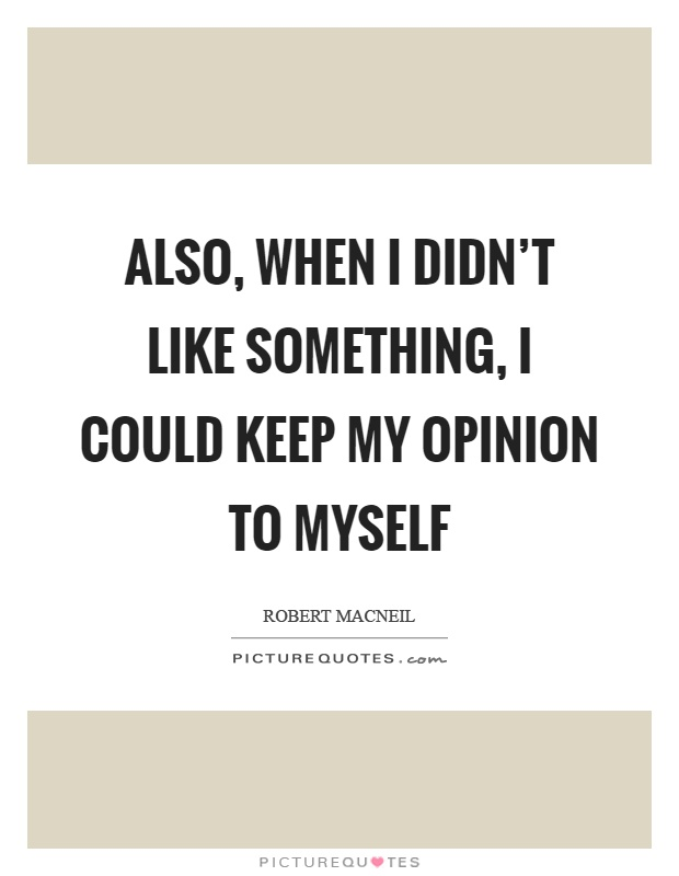 Also, when I didn't like something, I could keep my opinion to myself Picture Quote #1