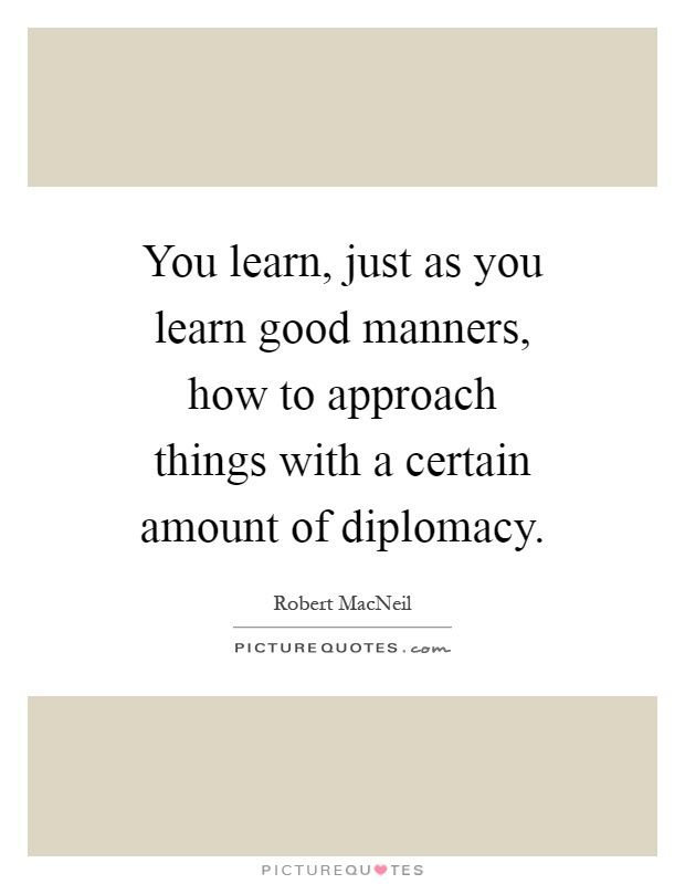 You learn, just as you learn good manners, how to approach things with a certain amount of diplomacy Picture Quote #1