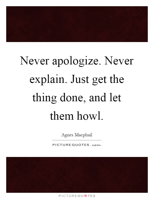 Never apologize. Never explain. Just get the thing done, and let them howl Picture Quote #1
