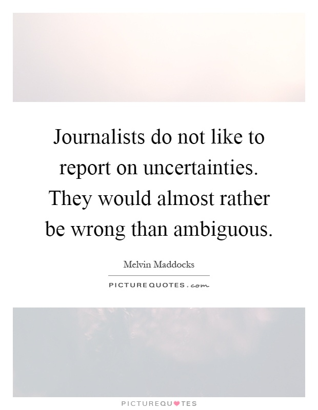 Journalists do not like to report on uncertainties. They would almost rather be wrong than ambiguous Picture Quote #1