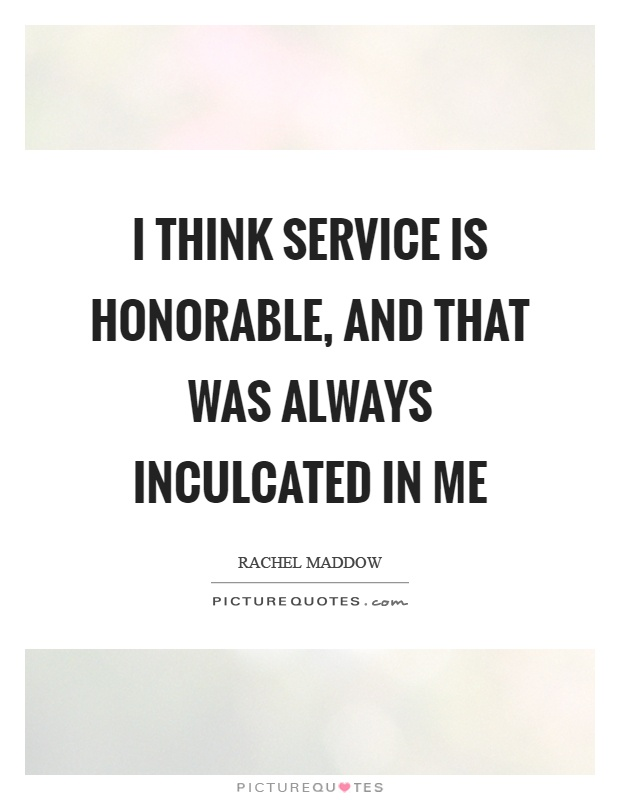 I think service is honorable, and that was always inculcated in me Picture Quote #1