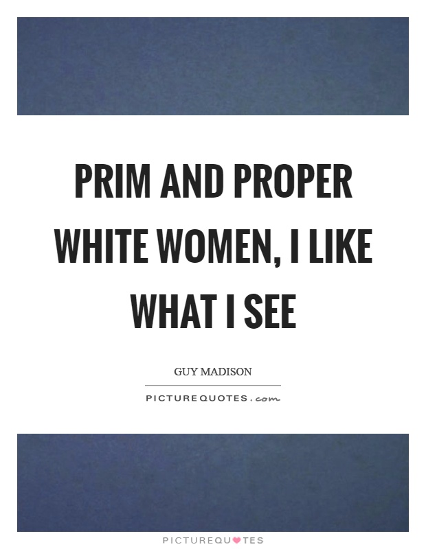 Prim and proper white women, I like what I see Picture Quote #1