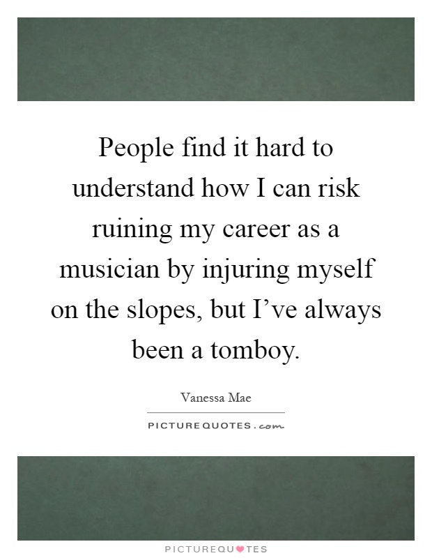 People find it hard to understand how I can risk ruining my career as a musician by injuring myself on the slopes, but I've always been a tomboy Picture Quote #1